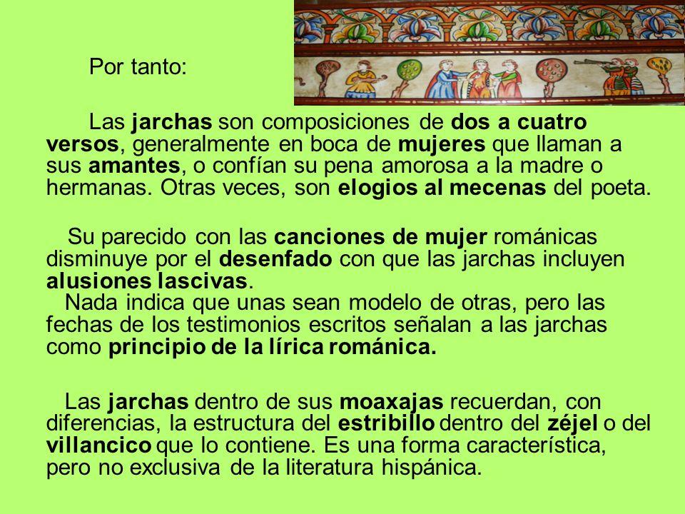Por tanto: Las jarchas son composiciones de dos a cuatro versos, generalmente en boca de mujeres que llaman a sus amantes, o confían su pena amorosa a