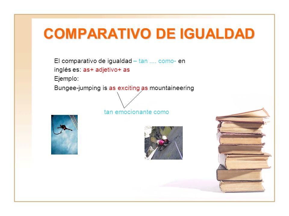 COMPARATIVO DE IGUALDAD El comparativo de igualdad – tan.... como- en inglés es: as+ adjetivo+ as Ejemplo: Bungee-jumping is as exciting as mountainee