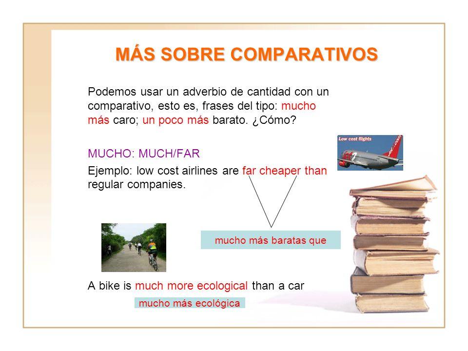 MÁS SOBRE COMPARATIVOS Podemos usar un adverbio de cantidad con un comparativo, esto es, frases del tipo: mucho más caro; un poco más barato. ¿Cómo? M