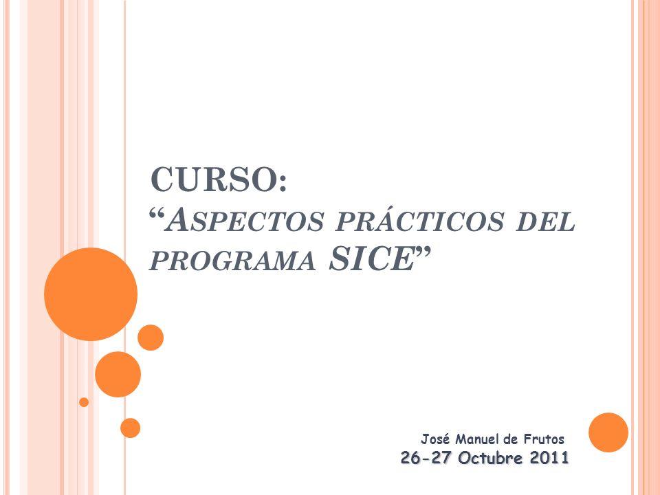 CURSO: A SPECTOS PRÁCTICOS DEL PROGRAMA SICE José Manuel de Frutos 26-27 Octubre 2011