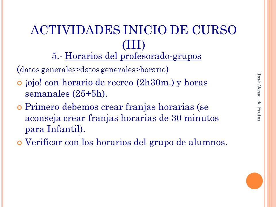 ACTIVIDADES INICIO DE CURSO (IV) ORDEN 3319-01/2007, de 18 de junio, del Consejero de Educación, por la que se regulan para la Comunidad de Madrid la implantación y la organización de la Educación Primaria derivada de la Ley Orgánica 2/2006, de 3 de mayo, de Educación.(BOCM de 20 de julio) Crear franjas de 1 hora o 45 minutos para primaria Se pueden crear franjas de 30 minutos para primaria (caso de asignaturas quincenales) José Manuel de Frutos +/- 15 minutos