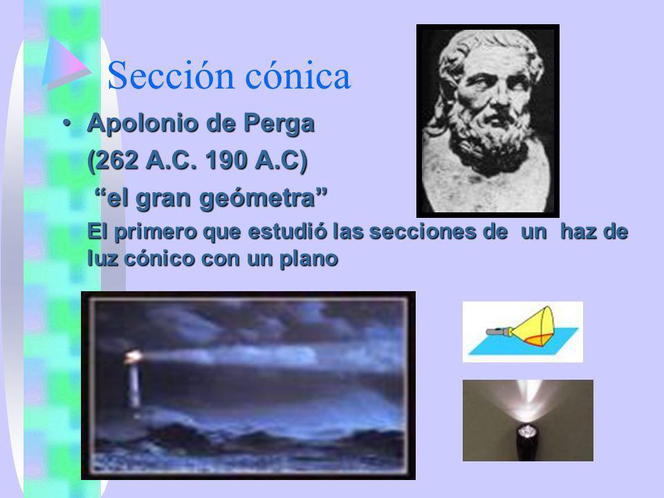 Sección cónica Apolonio de PergaApolonio de Perga (262 A.C. 190 A.C) el gran geómetra el gran geómetra El primero que estudió las secciones de un haz
