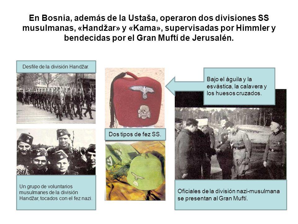 En Bosnia, además de la Ustaša, operaron dos divisiones SS musulmanas, «Handžar» y «Kama», supervisadas por Himmler y bendecidas por el Gran Muftí de