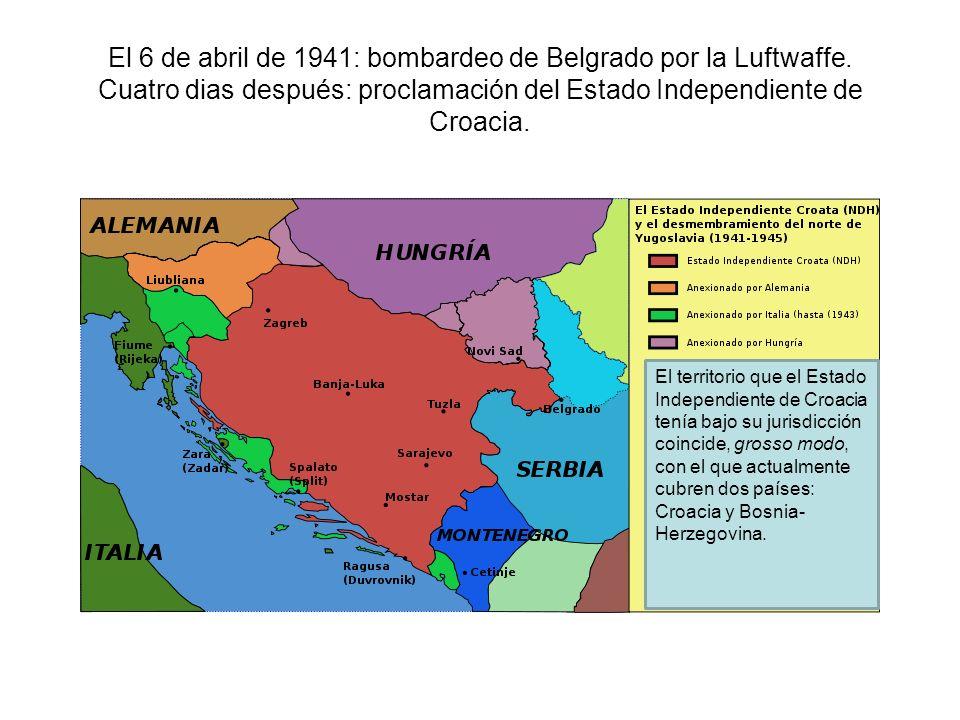 El 6 de abril de 1941: bombardeo de Belgrado por la Luftwaffe. Cuatro dias después: proclamación del Estado Independiente de Croacia. El territorio qu