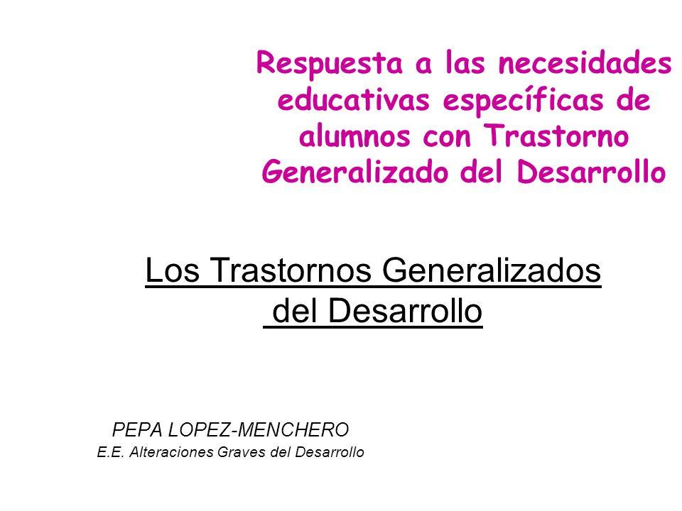 Los Trastornos Generalizados del Desarrollo PEPA LOPEZ-MENCHERO E.E. Alteraciones Graves del Desarrollo Respuesta a las necesidades educativas específ