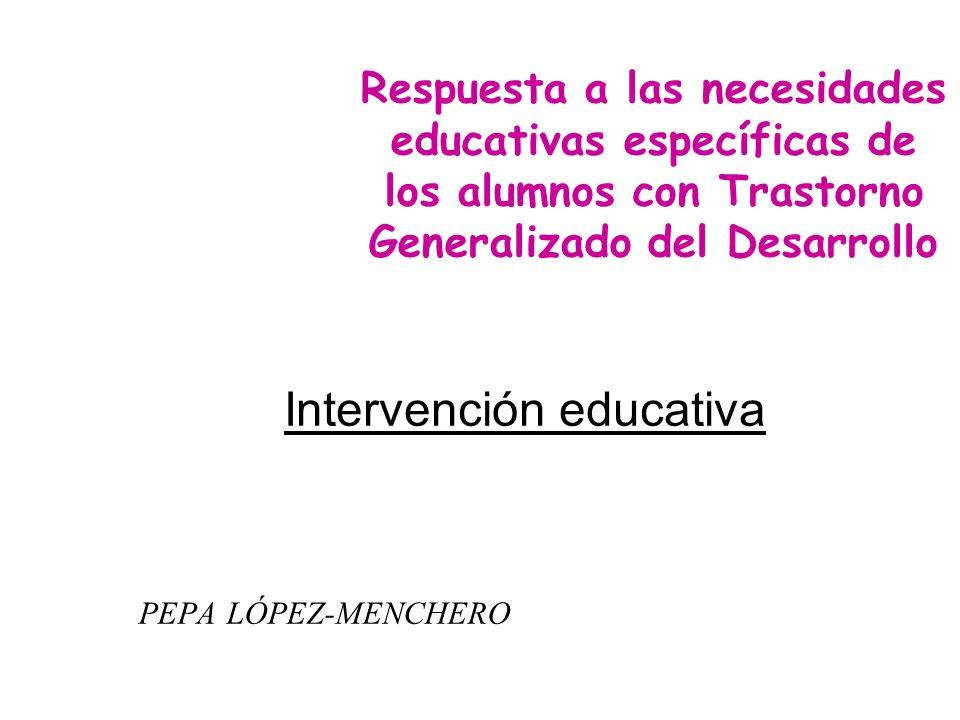 Intervención educativa PEPA LÓPEZ-MENCHERO Respuesta a las necesidades educativas específicas de los alumnos con Trastorno Generalizado del Desarrollo