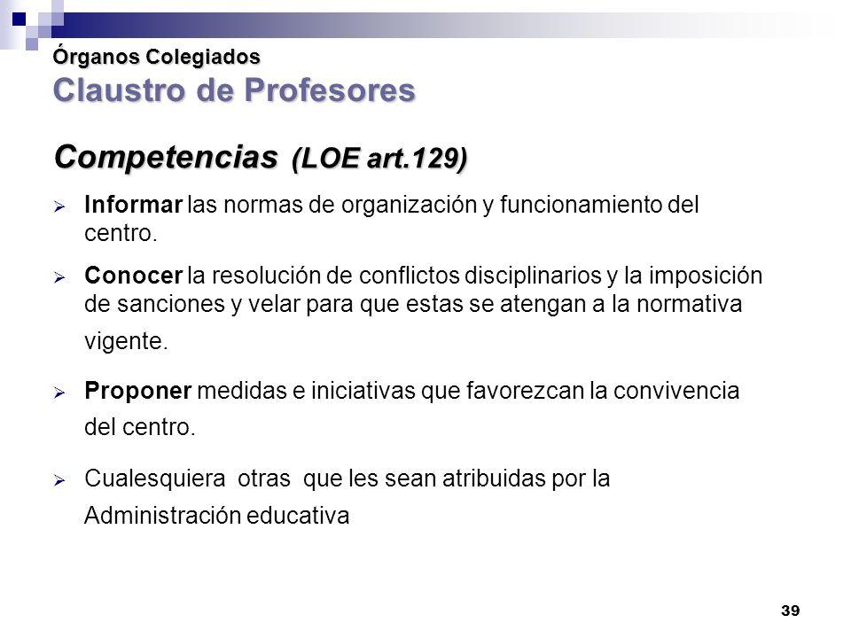 39 Órganos Colegiados Claustro de Profesores Competencias (LOE art.129) Informar las normas de organización y funcionamiento del centro.