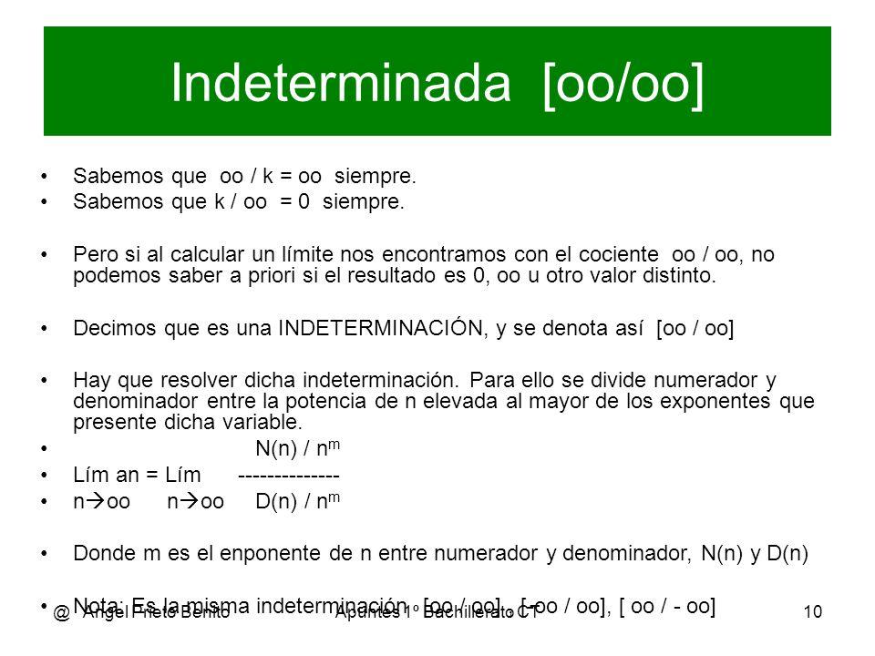 @ Angel Prieto BenitoApuntes 1º Bachillerato CT11 Ejemplo 1 2.n 3 - 3n + 1 2.oo 3 – 3.oo + 1 oo lím ------------- = --------------------- = [-----] n oo n 3 – n 2 - 5 oo 3 – oo 2 – 5 oo Se divide numerador y denominador entre n elevada al mayor de los exponentes ( n 3 ) 2 - (3/n 2 )+ (1/n 3 ) 2 – (3/oo) + (1/oo) 2 – 0 + 0 lím ----------------- = -------------------------- = ------------- = 2/1 = 2 n oo 1 – (1/n) – (5/n 3 ) 1 – (1/oo) – (5/oo) 1 – 0 - 0
