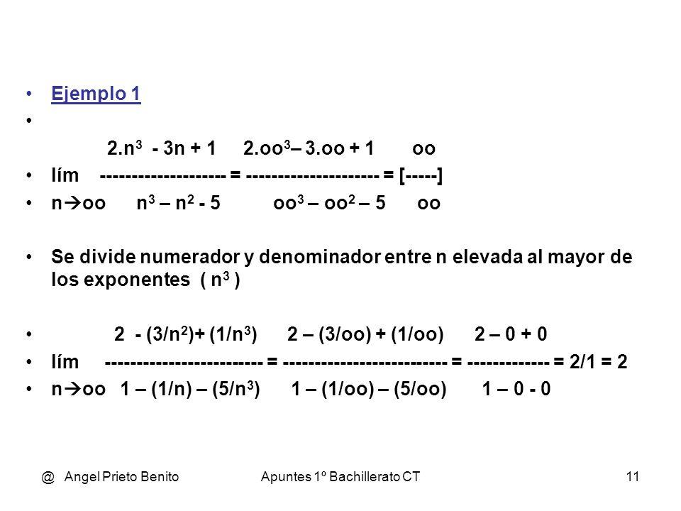 @ Angel Prieto BenitoApuntes 1º Bachillerato CT12 Ejemplo 2 2.n 3 - 3n + 1 2.oo 3 – 3.oo + 1 oo lím ------------- = ------------------------ = [-------] n oo 5 - n 2 5 - oo 2 - oo Se divide numerador y denominador entre n elevada al mayor de los exponentes ( n 3 ) 2 - (3 / n 2) + (1 / n 3 ) 2 – (3/oo) + (1/oo) 2 – 0 + 0 lím --------------------- = -------------------------- = -------------- = n oo (5 / n 3 ) - (1 / n) (5/oo) - (1/oo) 0 – 0 = 2 / 0 = oo Vemos que NO existe límite en el infinito.