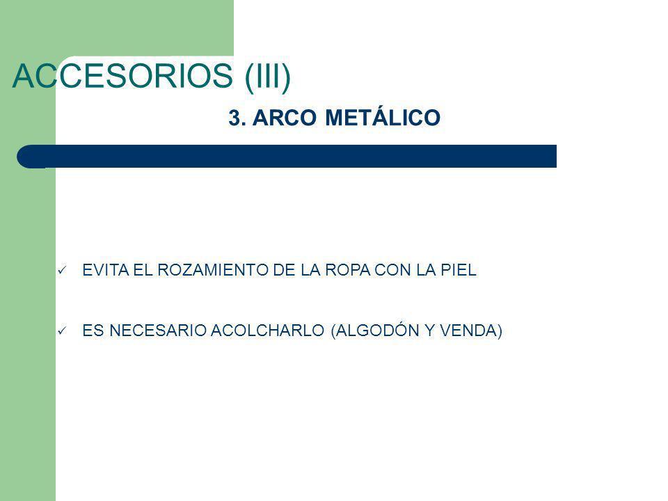 ACCESORIOS (III) 3. ARCO METÁLICO EVITA EL ROZAMIENTO DE LA ROPA CON LA PIEL ES NECESARIO ACOLCHARLO (ALGODÓN Y VENDA)