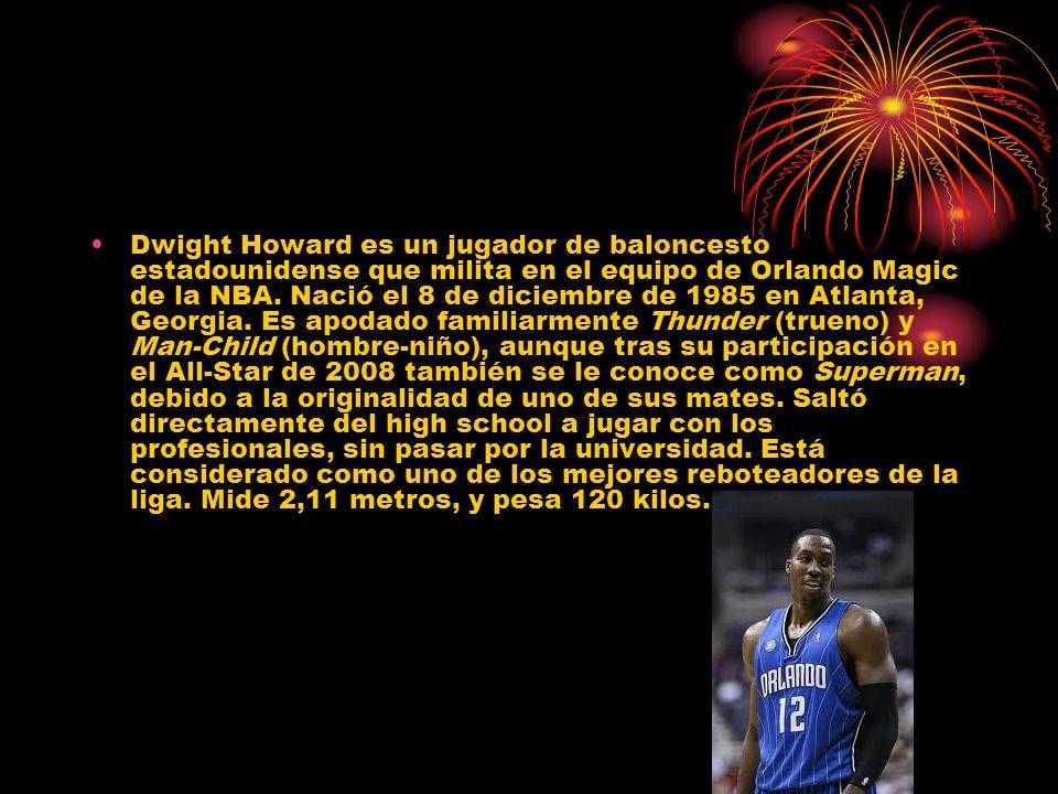 Dwight Howard es un jugador de baloncesto estadounidense que milita en el equipo de Orlando Magic de la NBA. Nació el 8 de diciembre de 1985 en Atlant