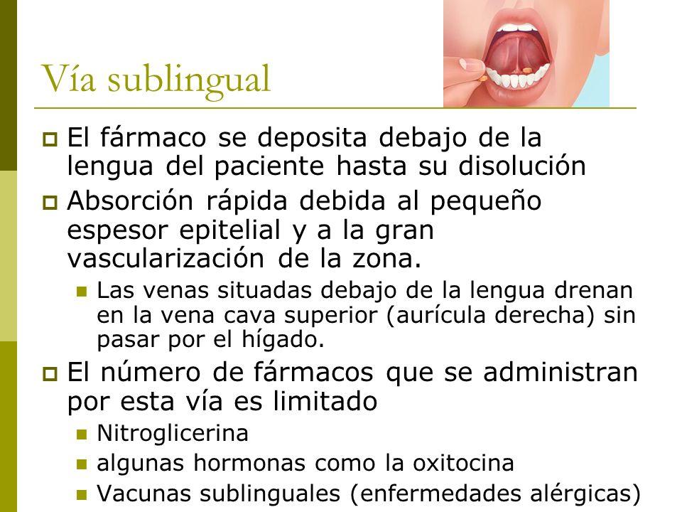 Vía sublingual El fármaco se deposita debajo de la lengua del paciente hasta su disolución Absorción rápida debida al pequeño espesor epitelial y a la
