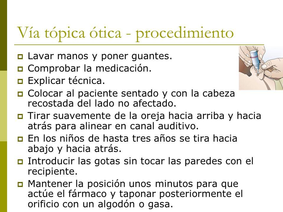 Vía tópica ótica - procedimiento Lavar manos y poner guantes. Comprobar la medicación. Explicar técnica. Colocar al paciente sentado y con la cabeza r