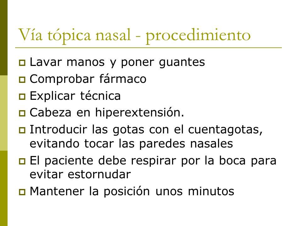 Vía tópica nasal - procedimiento Lavar manos y poner guantes Comprobar fármaco Explicar técnica Cabeza en hiperextensión. Introducir las gotas con el