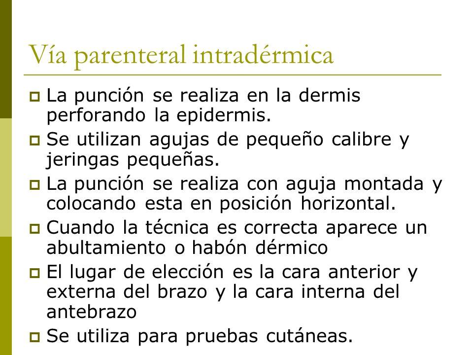 Vía parenteral intradérmica La punción se realiza en la dermis perforando la epidermis. Se utilizan agujas de pequeño calibre y jeringas pequeñas. La