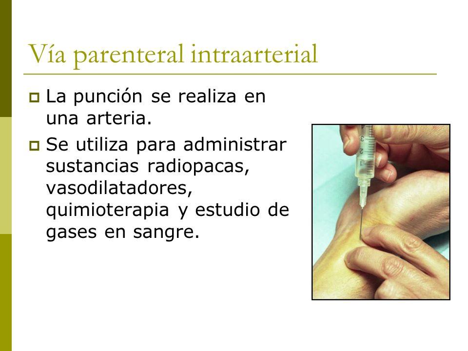 Vía parenteral intraarterial La punción se realiza en una arteria. Se utiliza para administrar sustancias radiopacas, vasodilatadores, quimioterapia y