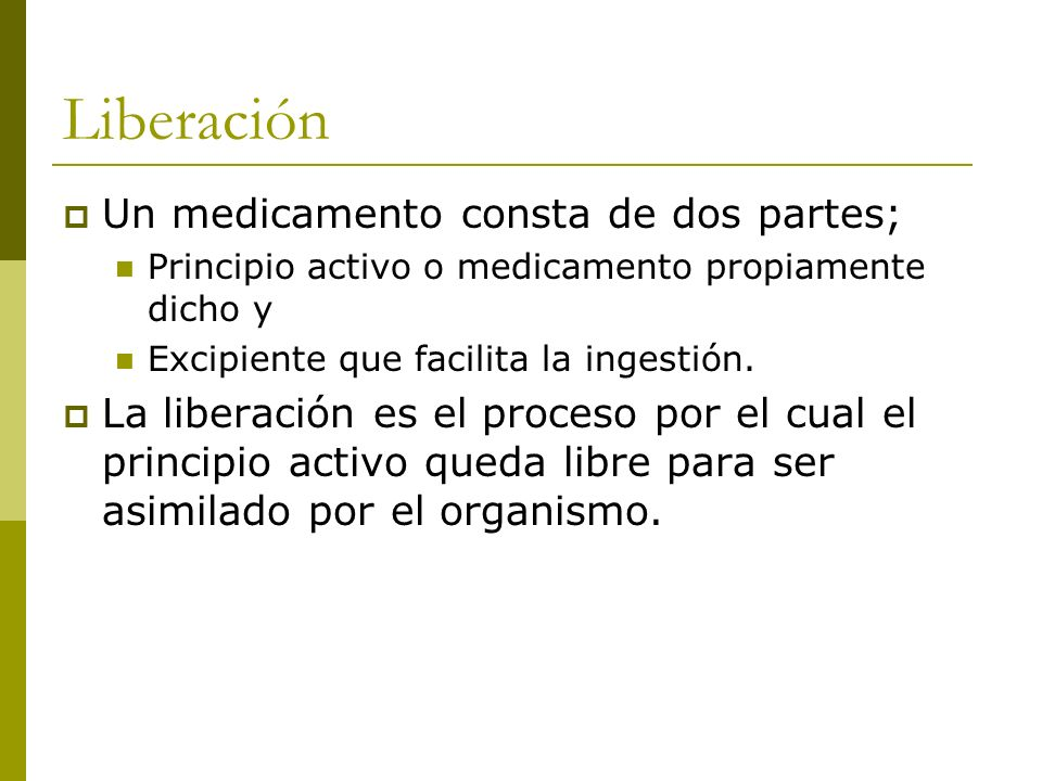 Liberación Un medicamento consta de dos partes; Principio activo o medicamento propiamente dicho y Excipiente que facilita la ingestión. La liberación