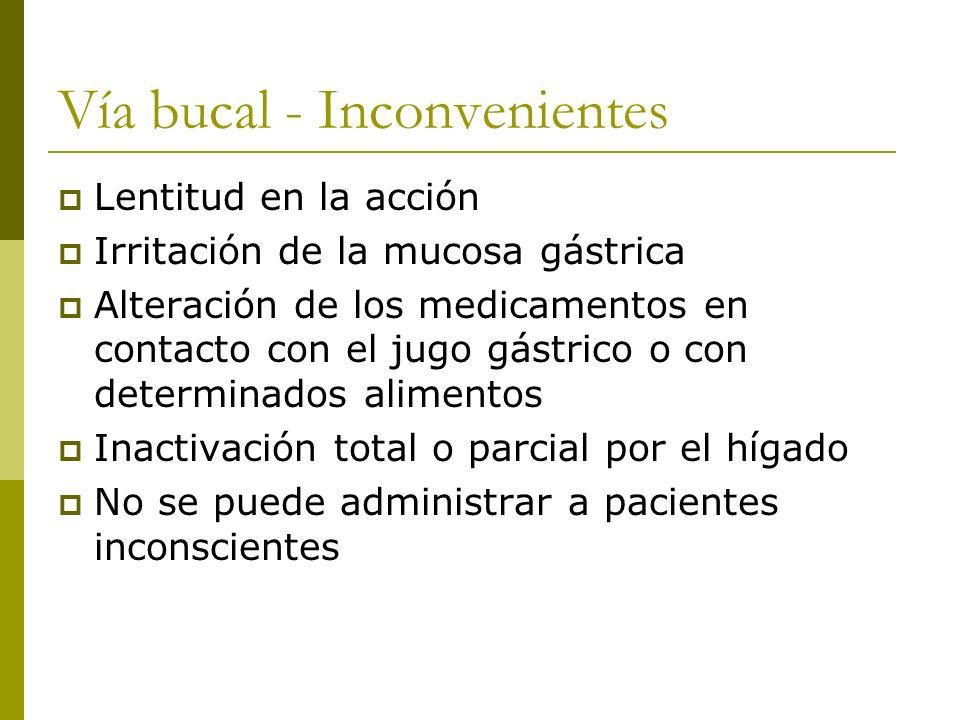 Vía bucal - Inconvenientes Lentitud en la acción Irritación de la mucosa gástrica Alteración de los medicamentos en contacto con el jugo gástrico o co