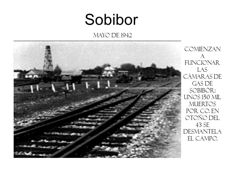 Sobibor mayo de 1942 Comienzan a funcionar las cámaras de gas de Sobibór: unos 150 mil muertos por CO. En otoño del 43 se desmantela el campo.