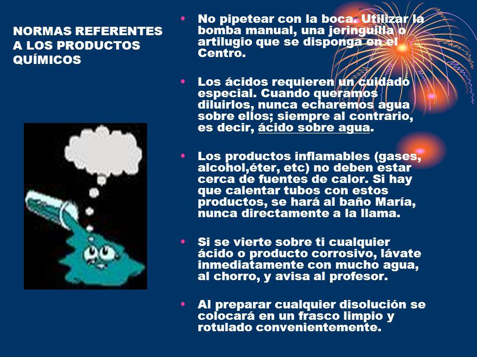NORMAS REFERENTES A LOS PRODUCTOS QUÍMICOS No pipetear con la boca. Utilizar la bomba manual, una jeringuilla o artilugio que se disponga en el Centro
