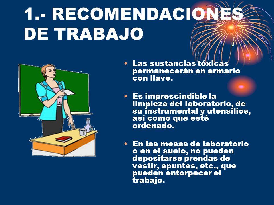1.- RECOMENDACIONES DE TRABAJO Las sustancias tóxicas permanecerán en armario con llave. Es imprescindible la limpieza del laboratorio, de su instrume