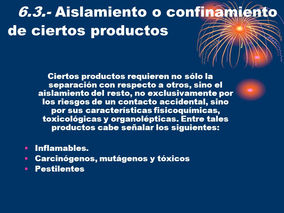 6.3.- Aislamiento o confinamiento de ciertos productos Ciertos productos requieren no sólo la separación con respecto a otros, sino el aislamiento del