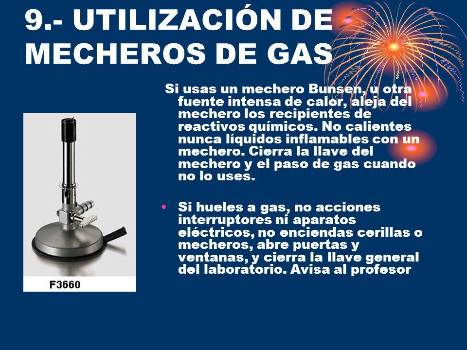 9.- UTILIZACIÓN DE MECHEROS DE GAS Si usas un mechero Bunsen, u otra fuente intensa de calor, aleja del mechero los recipientes de reactivos químicos.