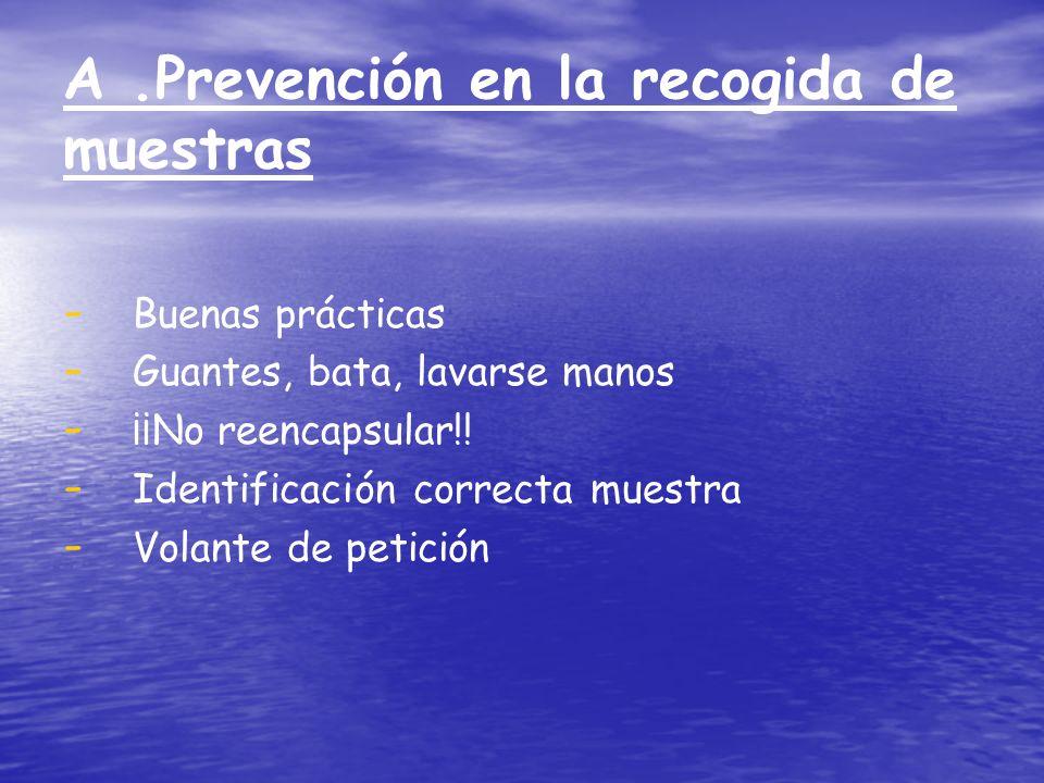 A.Prevención en la recogida de muestras - - Buenas prácticas - - Guantes, bata, lavarse manos - - ¡¡No reencapsular!! - - Identificación correcta mues