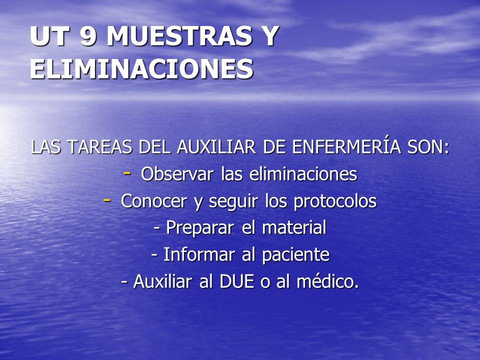 UT 9 MUESTRAS Y ELIMINACIONES LAS TAREAS DEL AUXILIAR DE ENFERMERÍA SON: - Observar las eliminaciones - Conocer y seguir los protocolos - Preparar el