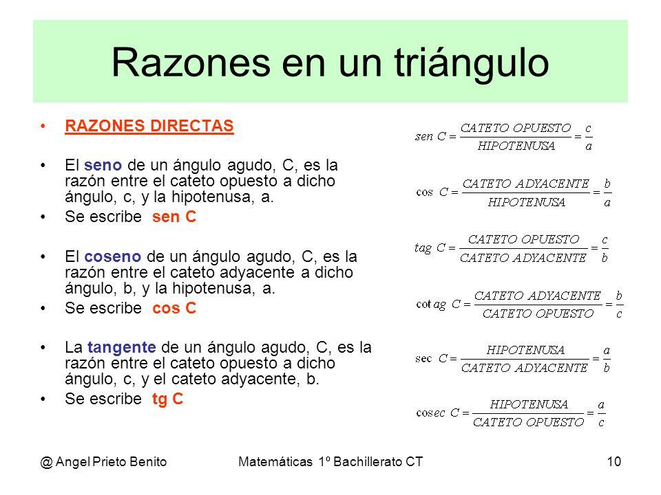 @ Angel Prieto BenitoMatemáticas 1º Bachillerato CT10 Razones en un triángulo RAZONES DIRECTAS El seno de un ángulo agudo, C, es la razón entre el cat