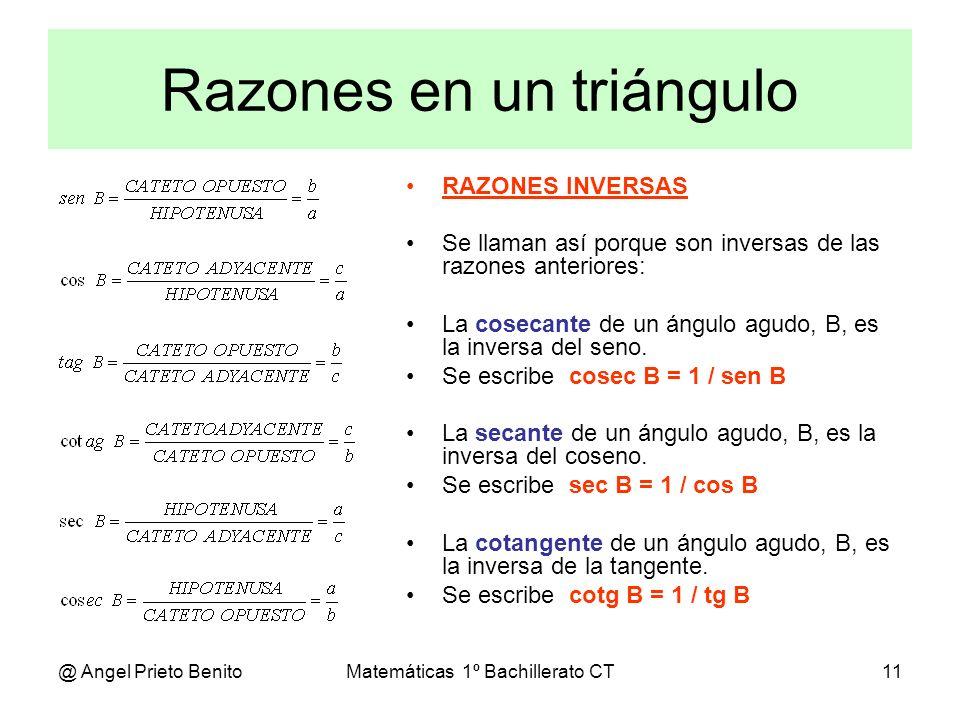 @ Angel Prieto BenitoMatemáticas 1º Bachillerato CT11 Razones en un triángulo RAZONES INVERSAS Se llaman así porque son inversas de las razones anteri