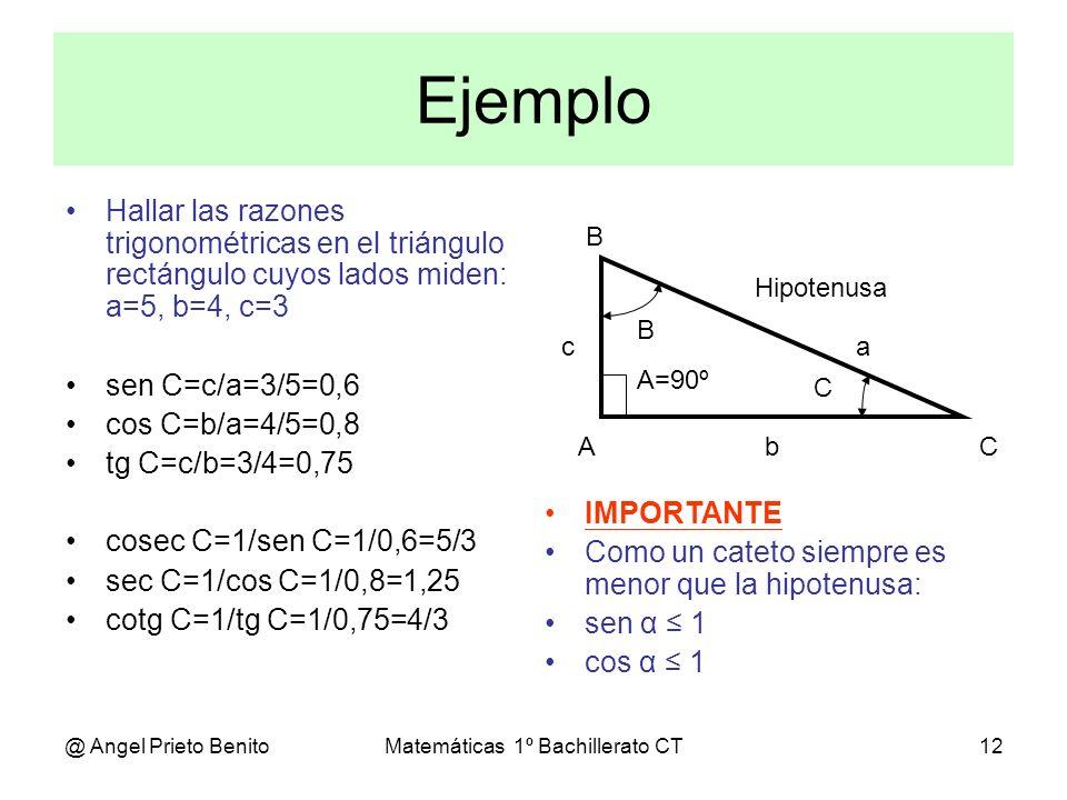 @ Angel Prieto BenitoMatemáticas 1º Bachillerato CT12 Ejemplo Hallar las razones trigonométricas en el triángulo rectángulo cuyos lados miden: a=5, b=