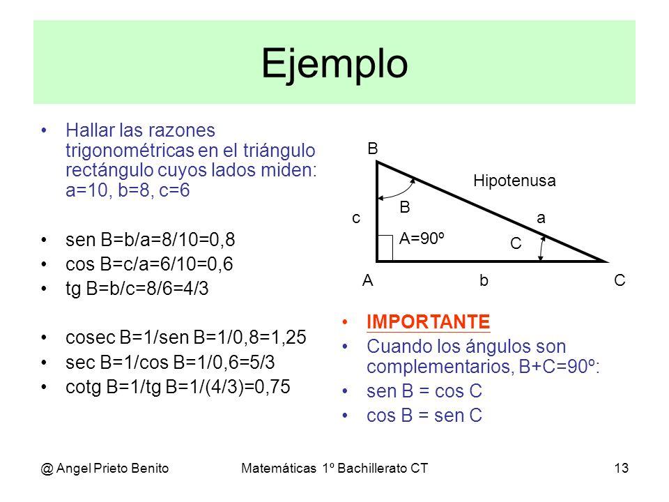 @ Angel Prieto BenitoMatemáticas 1º Bachillerato CT13 Ejemplo Hallar las razones trigonométricas en el triángulo rectángulo cuyos lados miden: a=10, b