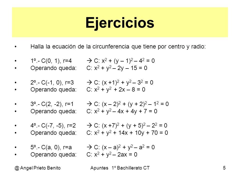 @ Angel Prieto BenitoApuntes 1º Bachillerato CT6 Ejercicios Halla el centro y radio de las circunferencias: C: x 2 + y 2 + 2x – 4 y + 9 = 0 x 2 + y 2 – 2.k.x – 2.h.y + k 2 + h 2 – r 2 = 0 5º.- C: x 2 + y 2 + 2y – 8 = 0 k = 0 2h = - 2 h = -1 k 2 + h 2 – r 2 = - 8 1 – r 2 = – 8 r 2 = 9 r = 3 6º.- C: x 2 + y 2 – 6x + 9 = 0 h = 0 2k = 6 k = 3 k 2 + h 2 – r 2 = 9 9 – r 2 = 9 r 2 = 0 r = 0 No hay 7º.- C: x 2 + y 2 – 4y = 0 k = 0 2h = 4 h = 2 k 2 + h 2 – r 2 = 0 4 – r 2 = 0 r 2 = 4 r = 2 8º.- C: x 2 + y 2 + 2x – 4 y + 9 = 0 k = – 1 h = 2 k 2 + h 2 – r 2 = 9 1 + 4 – r 2 = 9 r 2 = – 4 r = No es real