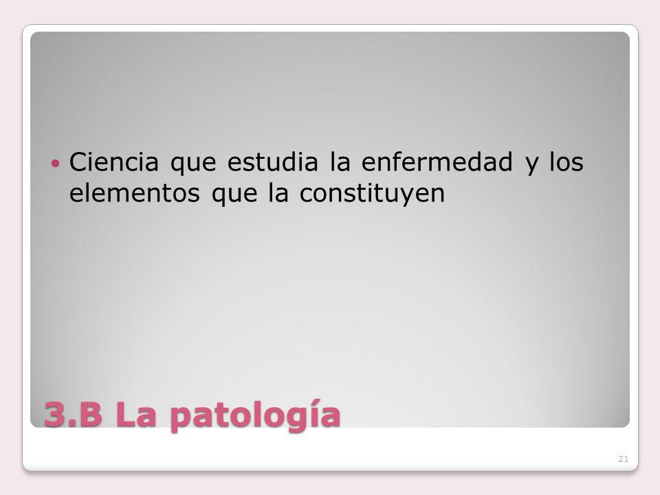 3.B La patología Ciencia que estudia la enfermedad y los elementos que la constituyen 21