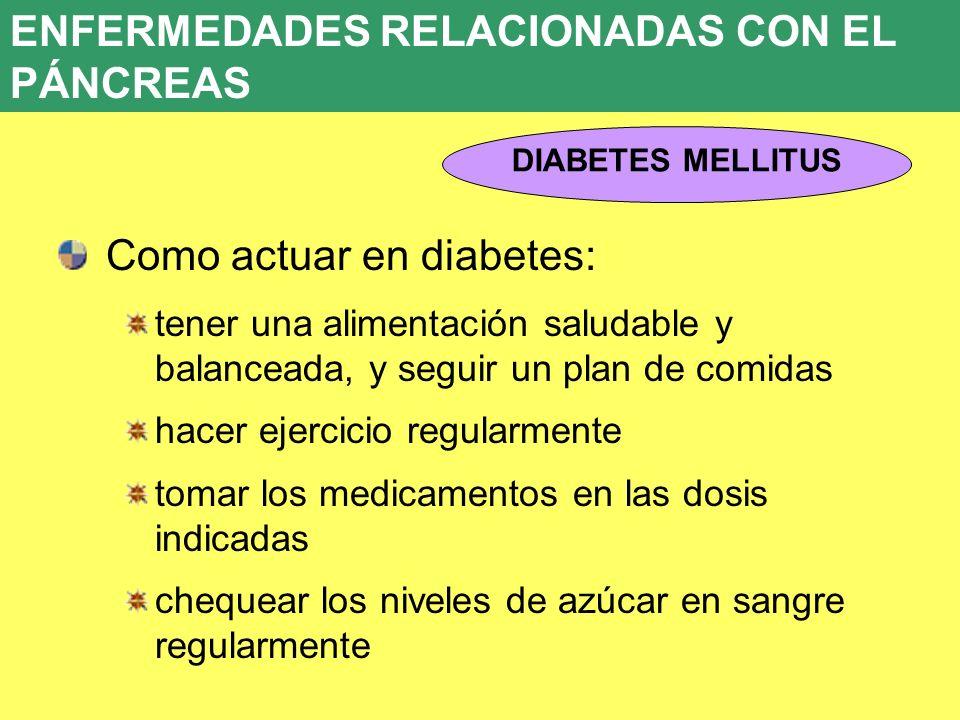 Como actuar en diabetes: tener una alimentación saludable y balanceada, y seguir un plan de comidas hacer ejercicio regularmente tomar los medicamento