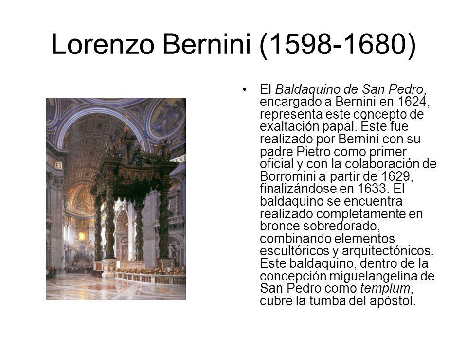 Lorenzo Bernini (1598-1680) El Baldaquino de San Pedro, encargado a Bernini en 1624, representa este concepto de exaltación papal. Éste fue realizado
