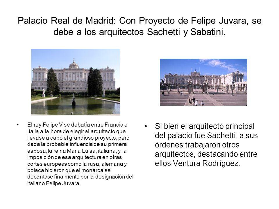 Palacio Real de Madrid: Con Proyecto de Felipe Juvara, se debe a los arquitectos Sachetti y Sabatini. Si bien el arquitecto principal del palacio fue