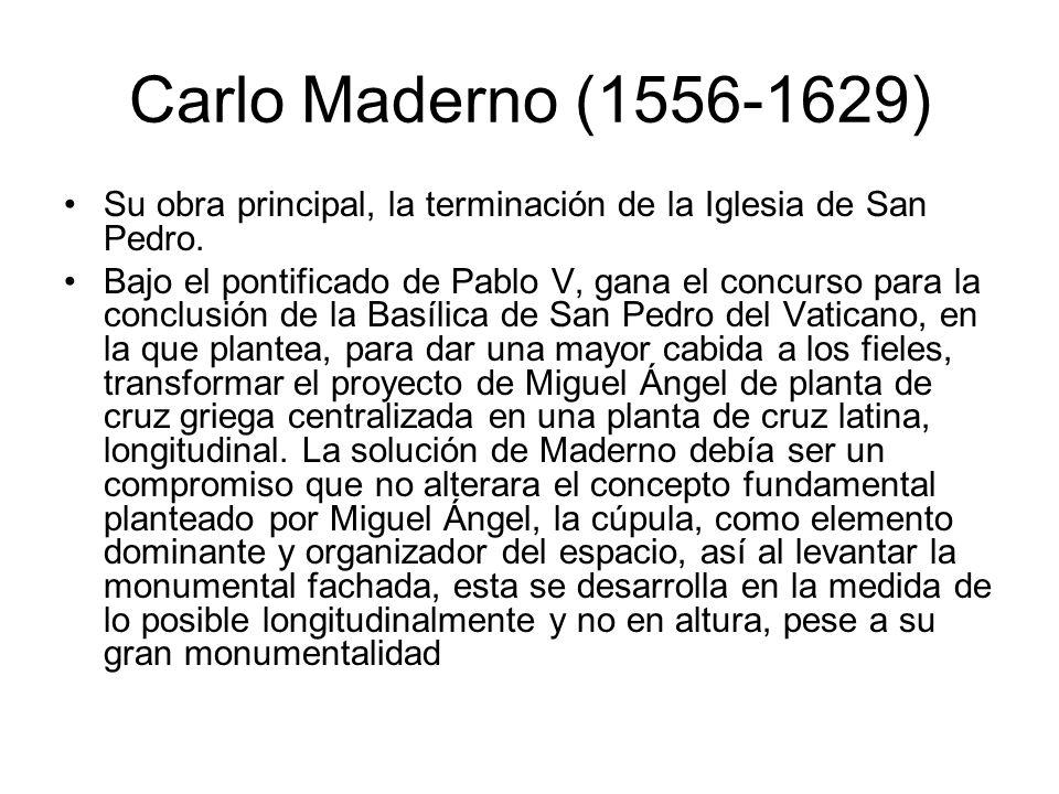 Carlo Maderno (1556-1629) Su obra principal, la terminación de la Iglesia de San Pedro. Bajo el pontificado de Pablo V, gana el concurso para la concl