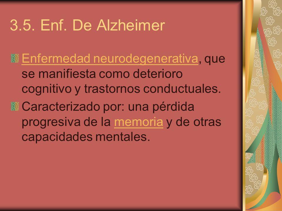 3.5. Enf. De Alzheimer Enfermedad neurodegenerativaEnfermedad neurodegenerativa, que se manifiesta como deterioro cognitivo y trastornos conductuales.