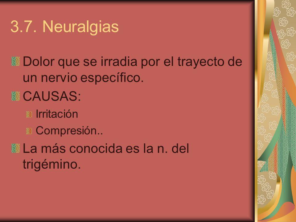 3.7. Neuralgias Dolor que se irradia por el trayecto de un nervio específico. CAUSAS: Irritación Compresión.. La más conocida es la n. del trigémino.