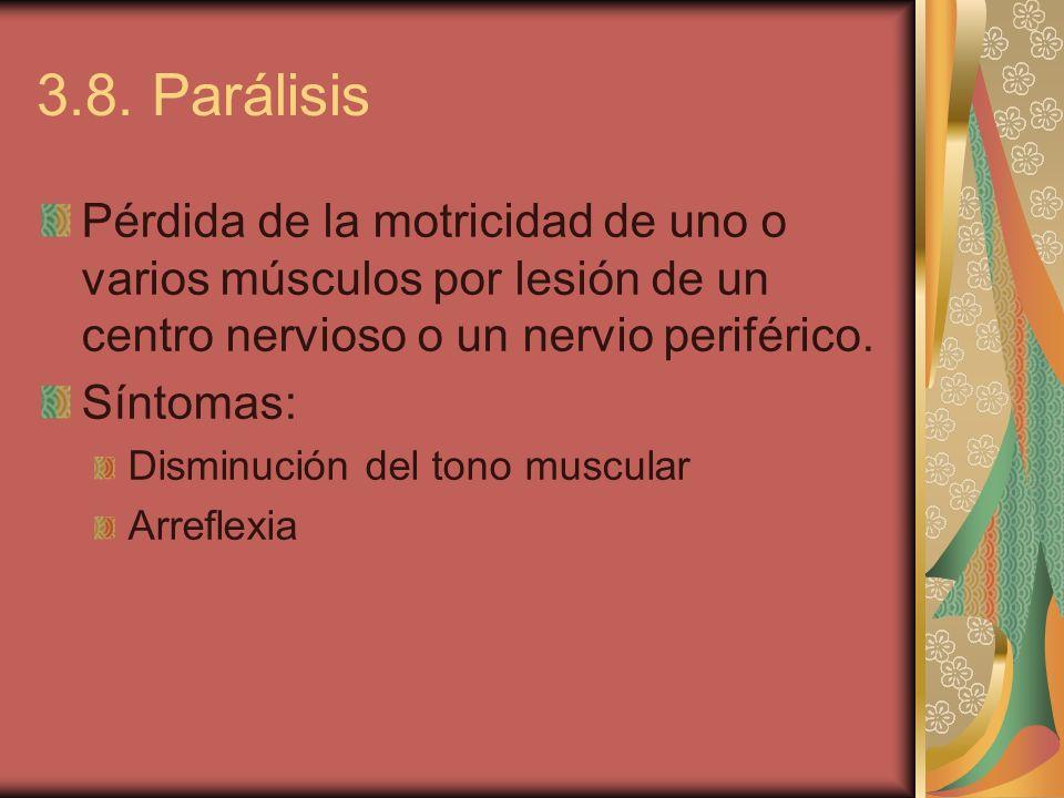 3.8. Parálisis Pérdida de la motricidad de uno o varios músculos por lesión de un centro nervioso o un nervio periférico. Síntomas: Disminución del to