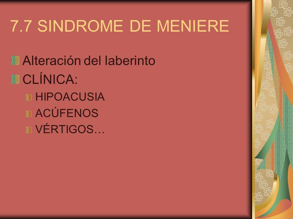 7.7 SINDROME DE MENIERE Alteración del laberinto CLÍNICA: HIPOACUSIA ACÚFENOS VÉRTIGOS…