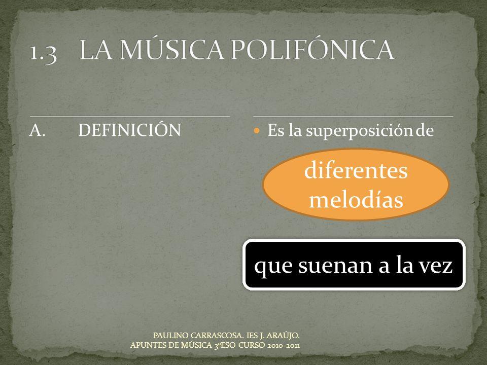 Es la superposición de PAULINO CARRASCOSA. IES J. ARAÚJO. APUNTES DE MÚSICA 3ºESO CURSO 2010-2011 A.DEFINICIÓN diferentes melodías que suenan a la vez