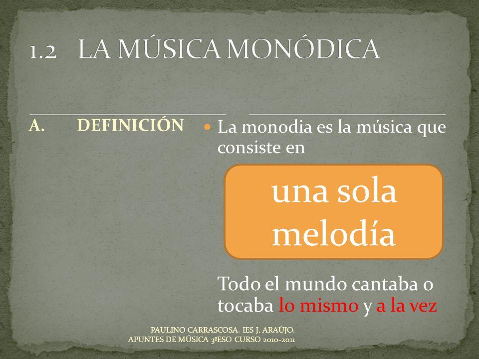 PAULINO CARRASCOSA. IES J. ARAÚJO. APUNTES DE MÚSICA 3ºESO CURSO 2010-2011 A.DEFINICIÓN La monodia es la música que consiste en Todo el mundo cantaba