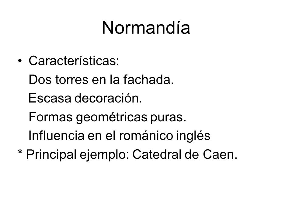 Normandía Características: Dos torres en la fachada. Escasa decoración. Formas geométricas puras. Influencia en el románico inglés * Principal ejemplo