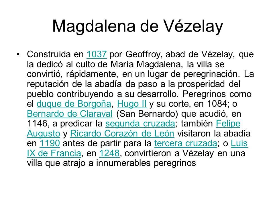 Magdalena de Vézelay Construida en 1037 por Geoffroy, abad de Vézelay, que la dedicó al culto de María Magdalena, la villa se convirtió, rápidamente,