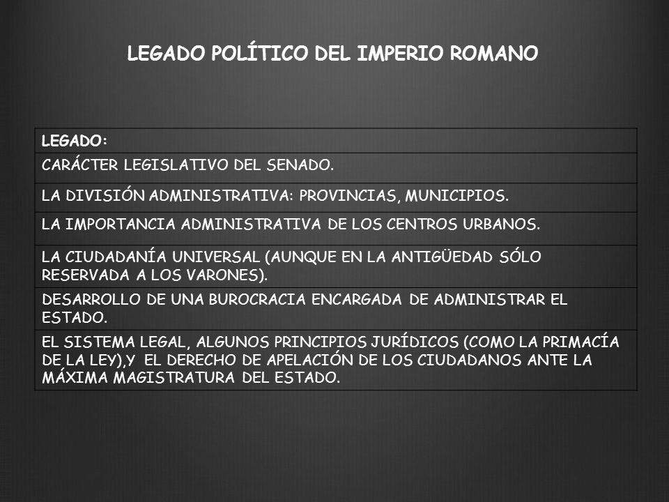 LEGADO POLÍTICO DEL IMPERIO ROMANO LEGADO: CARÁCTER LEGISLATIVO DEL SENADO. LA DIVISIÓN ADMINISTRATIVA: PROVINCIAS, MUNICIPIOS. LA IMPORTANCIA ADMINIS