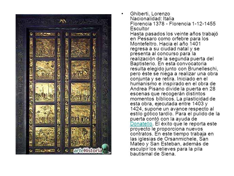 Ghiberti, Lorenzo Nacionalidad: Italia Florencia 1378 - Florencia 1-12-1455 Escultor Hasta pasados los veinte años trabajó en Pessaro como orfebre par