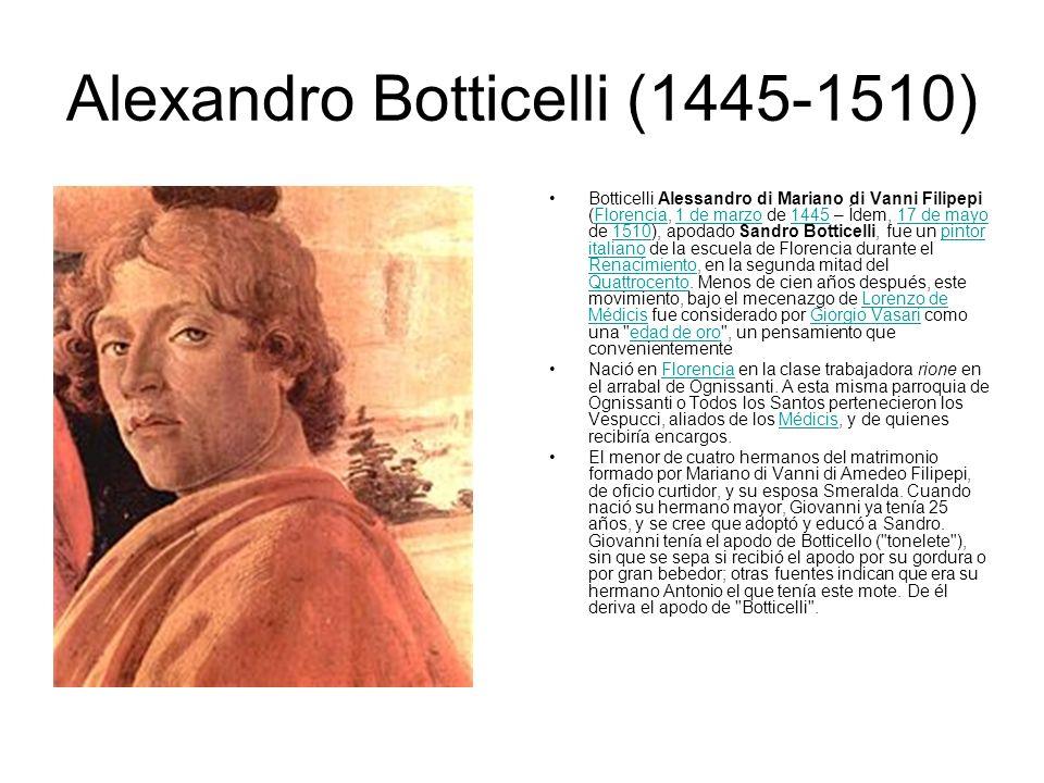 Alexandro Botticelli (1445-1510) Botticelli Alessandro di Mariano di Vanni Filipepi (Florencia, 1 de marzo de 1445 – Ídem, 17 de mayo de 1510), apodad